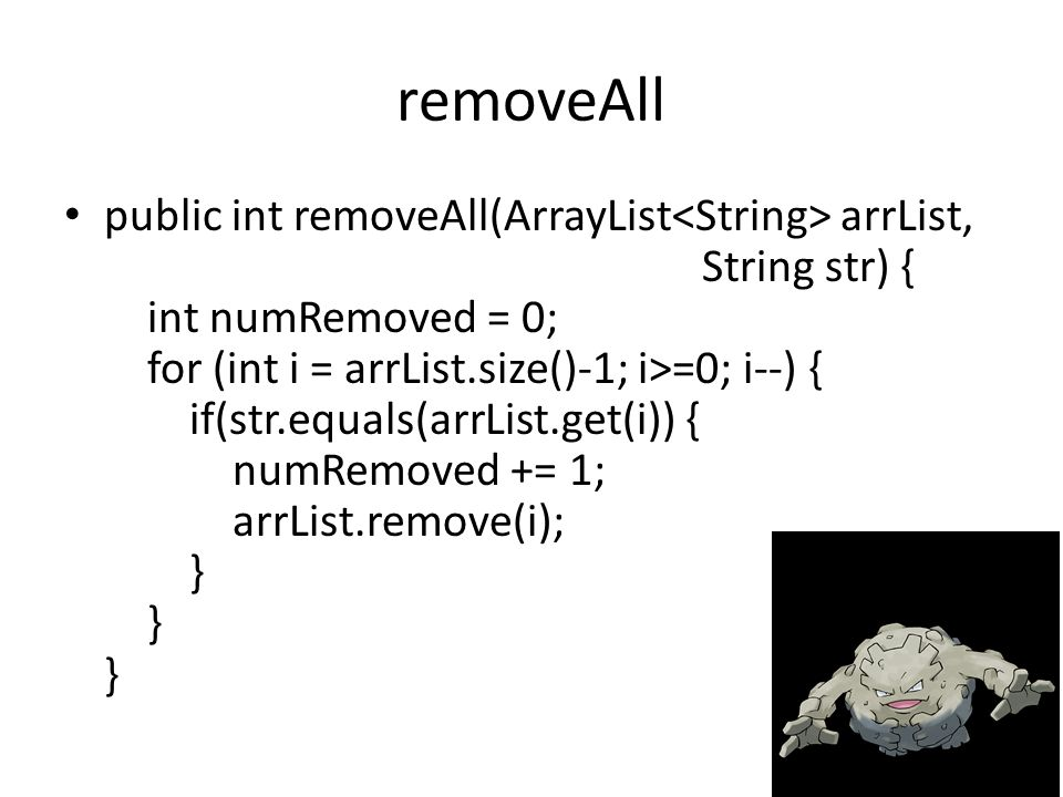 removeAll public int removeAll(ArrayList arrList, String str) { int numRemoved = 0; for (int i = arrList.size()-1; i>=0; i--) { if(str.equals(arrList.get(i)) { numRemoved += 1; arrList.remove(i); } } }