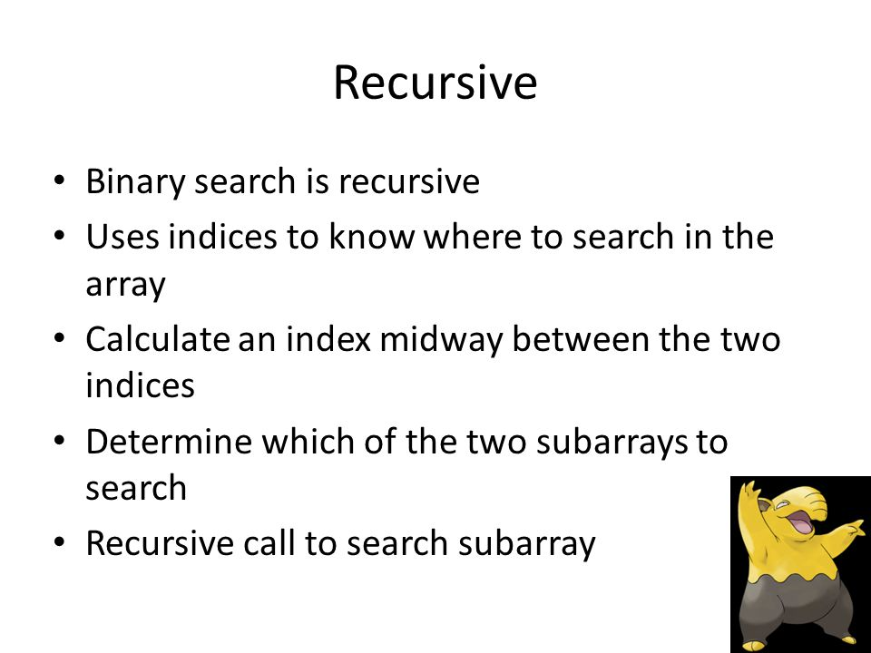 Recursive Binary search is recursive Uses indices to know where to search in the array Calculate an index midway between the two indices Determine which of the two subarrays to search Recursive call to search subarray