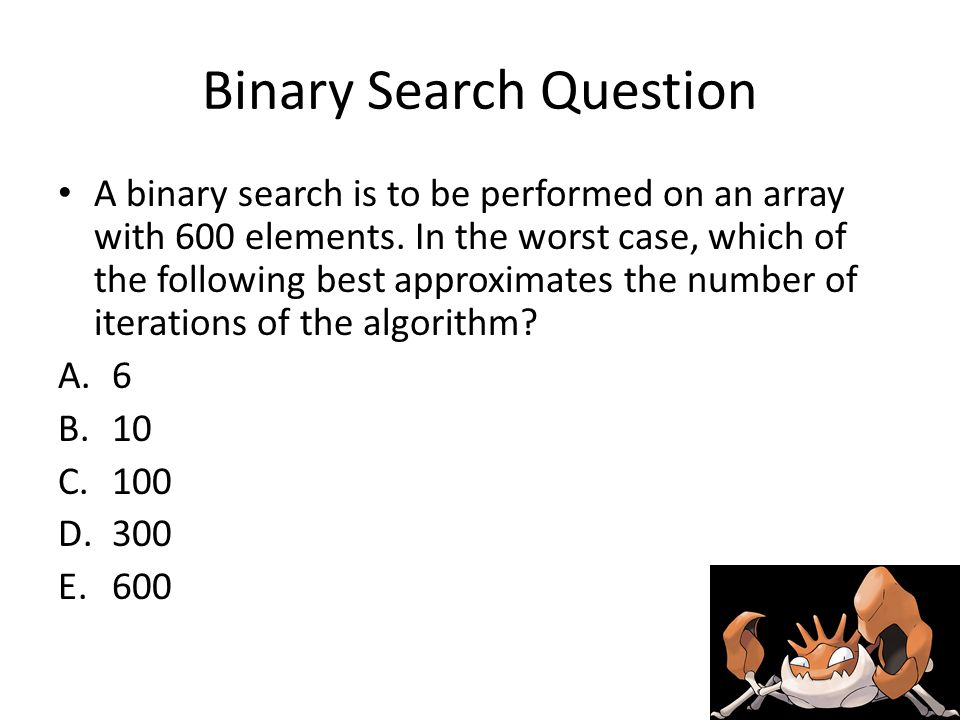 Binary Search Question A binary search is to be performed on an array with 600 elements.