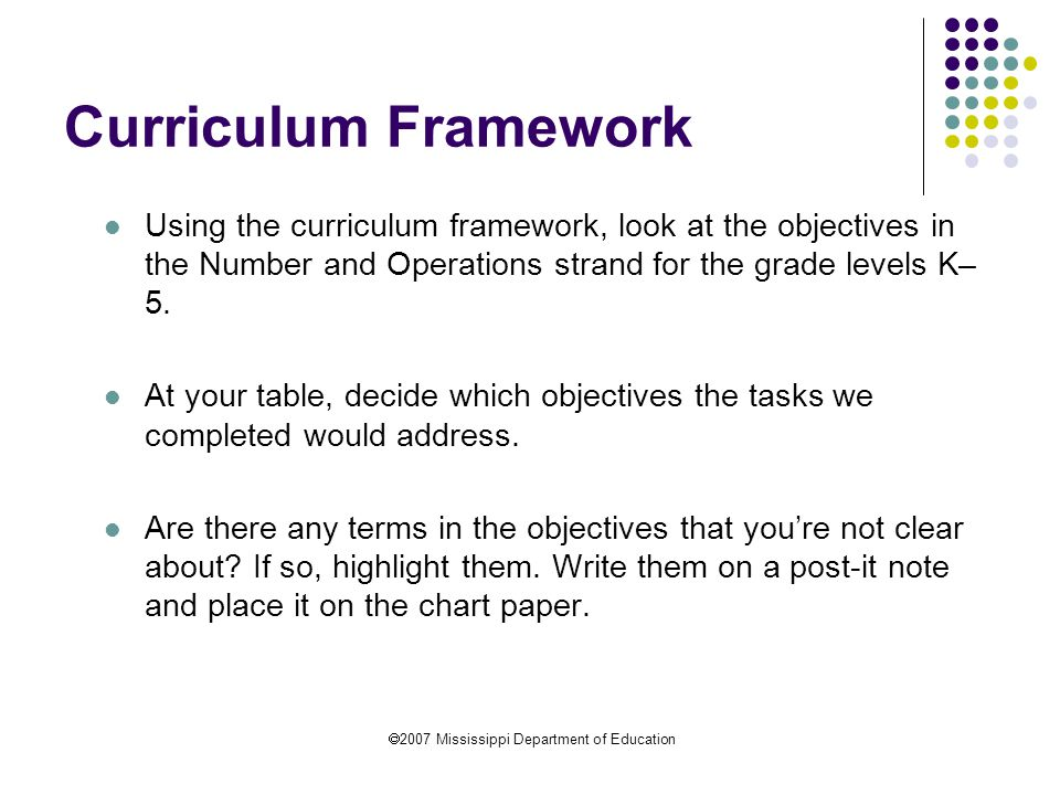  2007 Mississippi Department of Education Curriculum Framework Using the curriculum framework, look at the objectives in the Number and Operations strand for the grade levels K– 5.