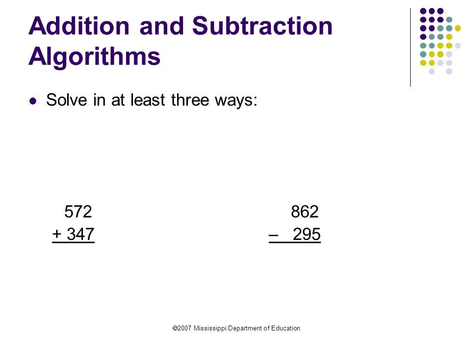  2007 Mississippi Department of Education Addition and Subtraction Algorithms Solve in at least three ways: 572 862 + 347 – 295