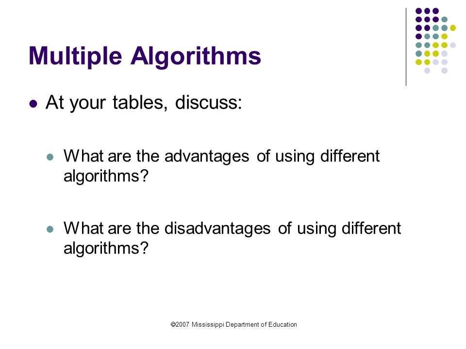  2007 Mississippi Department of Education Multiple Algorithms At your tables, discuss: What are the advantages of using different algorithms.