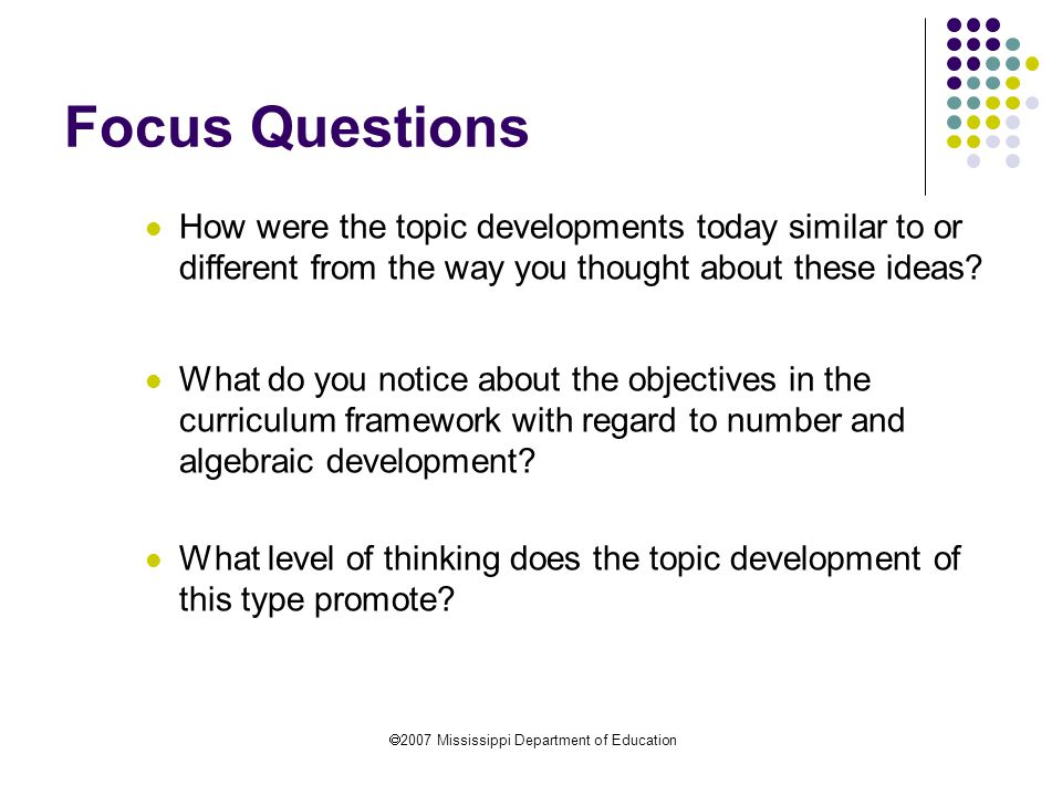  2007 Mississippi Department of Education Focus Questions How were the topic developments today similar to or different from the way you thought about these ideas.