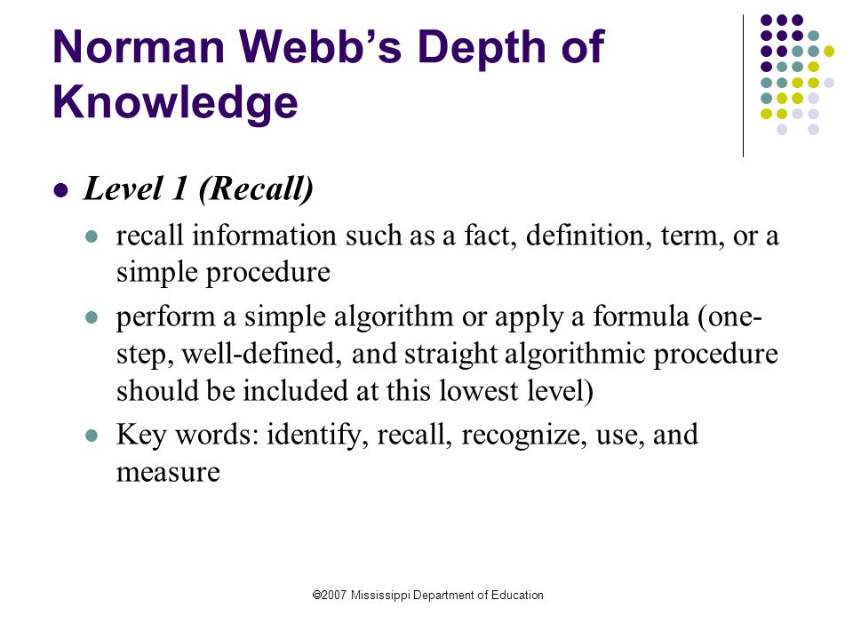  2007 Mississippi Department of Education Norman Webb's Depth of Knowledge Level 1 (Recall) recall information such as a fact, definition, term, or a simple procedure perform a simple algorithm or apply a formula (one- step, well-defined, and straight algorithmic procedure should be included at this lowest level) Key words: identify, recall, recognize, use, and measure
