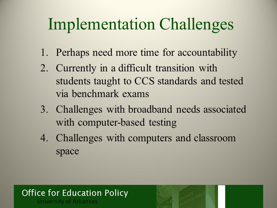 Implementation Challenges 1.Perhaps need more time for accountability 2.Currently in a difficult transition with students taught to CCS standards and tested via benchmark exams 3.Challenges with broadband needs associated with computer-based testing 4.Challenges with computers and classroom space
