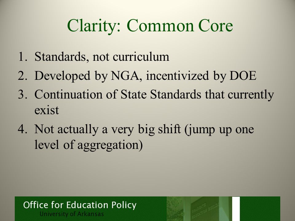 Clarity: Common Core 1.Standards, not curriculum 2.Developed by NGA, incentivized by DOE 3.Continuation of State Standards that currently exist 4.Not actually a very big shift (jump up one level of aggregation)