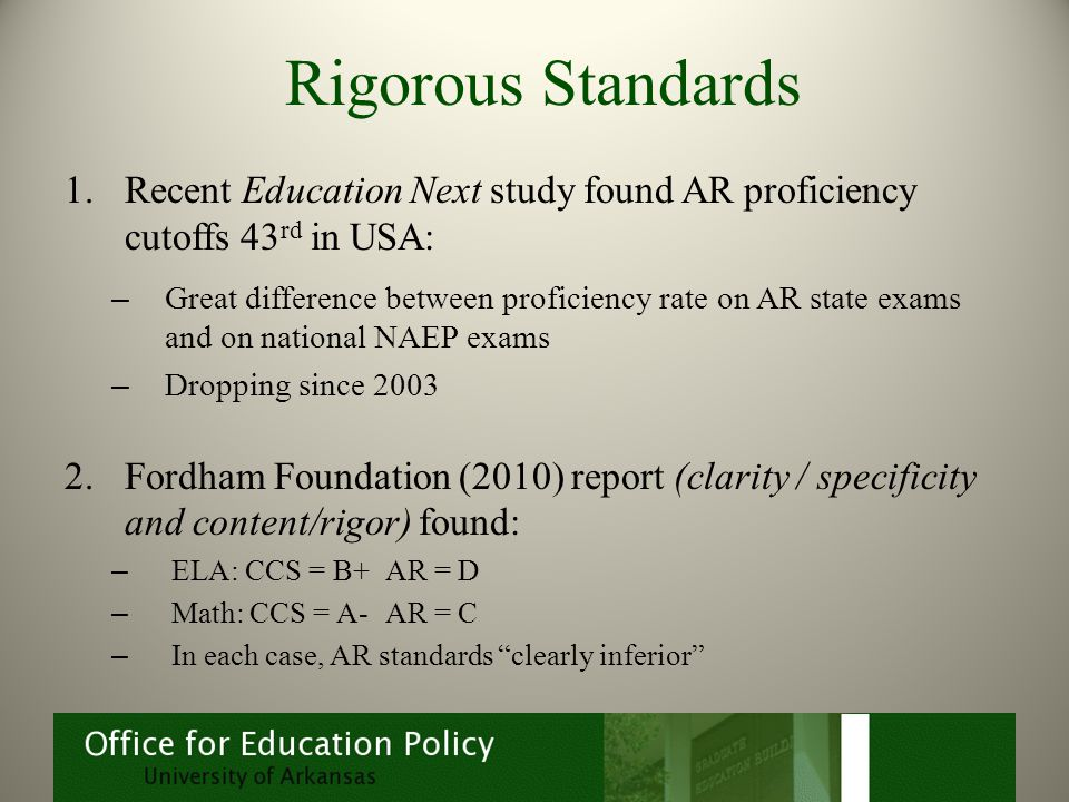 Rigorous Standards 1.Recent Education Next study found AR proficiency cutoffs 43 rd in USA: – Great difference between proficiency rate on AR state exams and on national NAEP exams – Dropping since 2003 2.Fordham Foundation (2010) report (clarity / specificity and content/rigor) found: – ELA: CCS = B+ AR = D – Math: CCS = A-AR = C – In each case, AR standards clearly inferior
