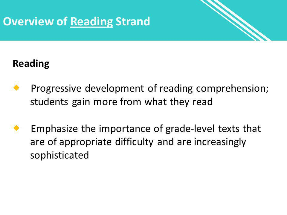 Overview of Reading Strand Reading  Progressive development of reading comprehension; students gain more from what they read  Emphasize the importance of grade-level texts that are of appropriate difficulty and are increasingly sophisticated