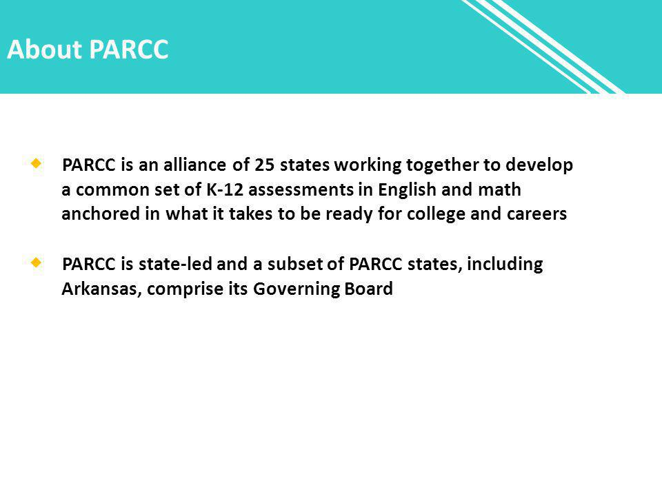 About PARCC  PARCC is an alliance of 25 states working together to develop a common set of K-12 assessments in English and math anchored in what it takes to be ready for college and careers  PARCC is state-led and a subset of PARCC states, including Arkansas, comprise its Governing Board