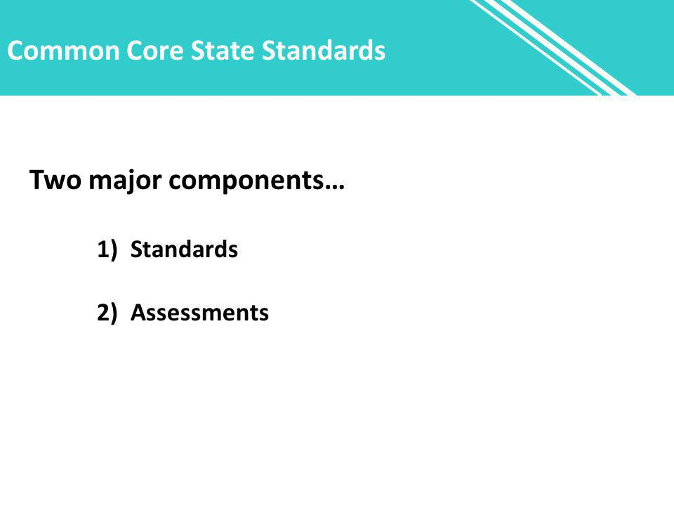 Common Core State Standards Two major components… 1)Standards 2) Assessments