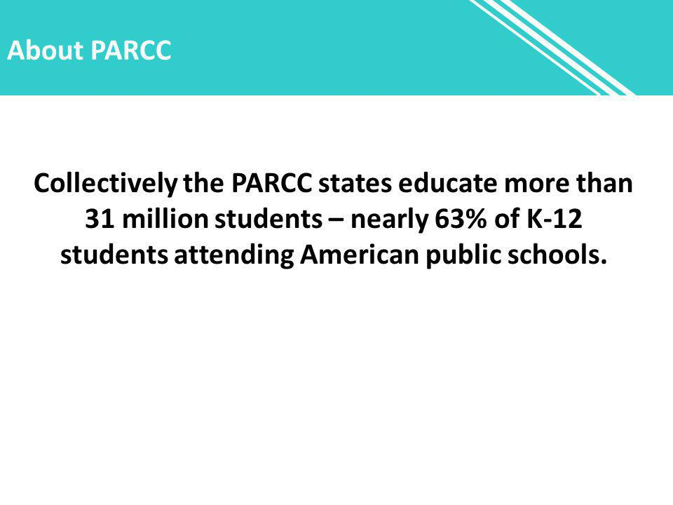 About PARCC Collectively the PARCC states educate more than 31 million students – nearly 63% of K-12 students attending American public schools.