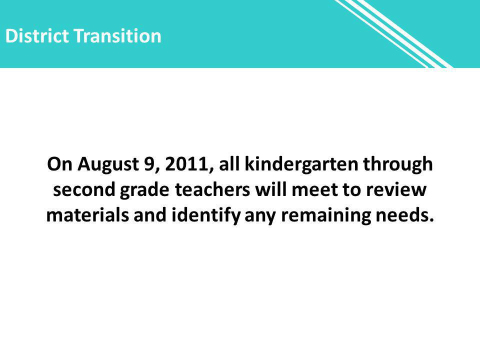 District Transition On August 9, 2011, all kindergarten through second grade teachers will meet to review materials and identify any remaining needs.