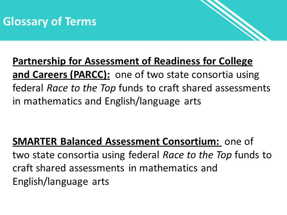 Glossary of Terms Partnership for Assessment of Readiness for College and Careers (PARCC): one of two state consortia using federal Race to the Top funds to craft shared assessments in mathematics and English/language arts SMARTER Balanced Assessment Consortium: one of two state consortia using federal Race to the Top funds to craft shared assessments in mathematics and English/language arts