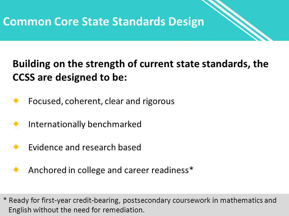 Common Core State Standards Design Building on the strength of current state standards, the CCSS are designed to be:  Focused, coherent, clear and rigorous  Internationally benchmarked  Evidence and research based  Anchored in college and career readiness* * Ready for first-year credit-bearing, postsecondary coursework in mathematics and English without the need for remediation.