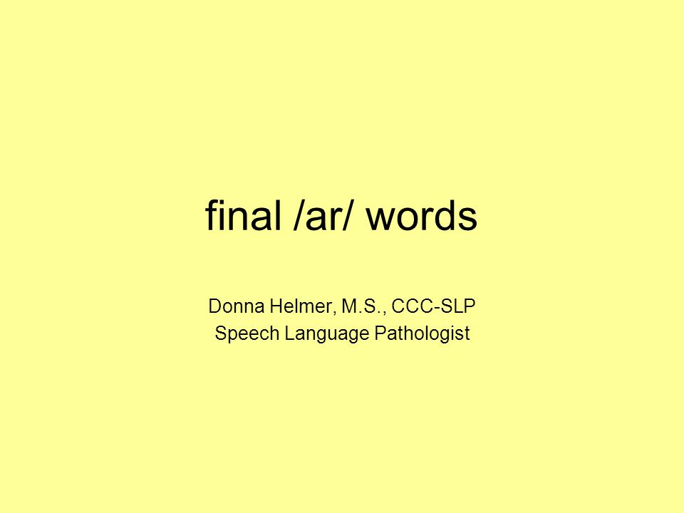 final /ar/ words Donna Helmer, M.S., CCC-SLP Speech Language Pathologist