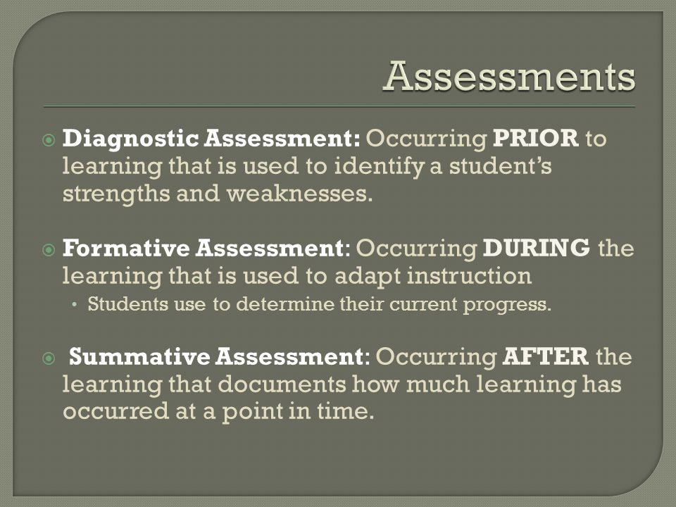  Diagnostic Assessment: Occurring PRIOR to learning that is used to identify a student's strengths and weaknesses.
