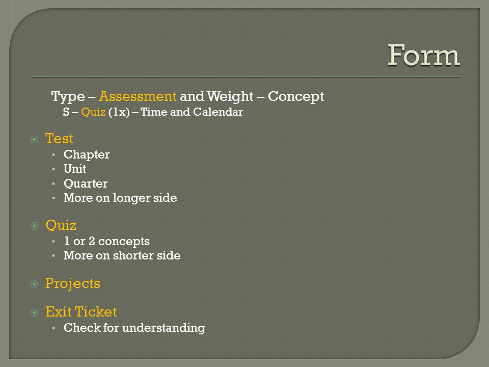Type – Assessment and Weight – Concept S – Quiz (1x) – Time and Calendar  Test Chapter Unit Quarter More on longer side  Quiz 1 or 2 concepts More on shorter side  Projects  Exit Ticket Check for understanding