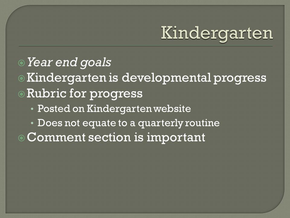 Year end goals  Kindergarten is developmental progress  Rubric for progress Posted on Kindergarten website Does not equate to a quarterly routine  Comment section is important
