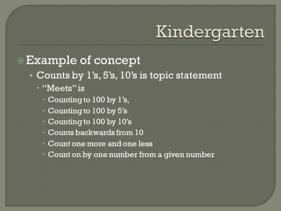  Example of concept Counts by 1's, 5's, 10's is topic statement  Meets is  Counting to 100 by 1's,  Counting to 100 by 5's  Counting to 100 by 10's  Counts backwards from 10  Count one more and one less  Count on by one number from a given number