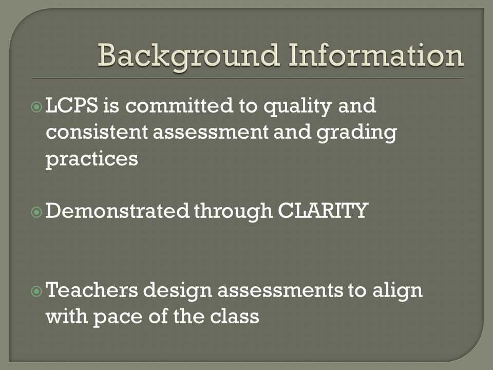  LCPS is committed to quality and consistent assessment and grading practices  Demonstrated through CLARITY  Teachers design assessments to align with pace of the class