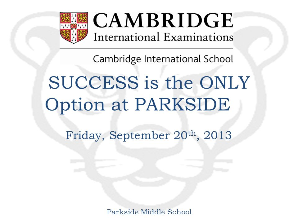 Parkside Middle School SUCCESS is the ONLY Option at PARKSIDE Friday, September 20 th, 2013