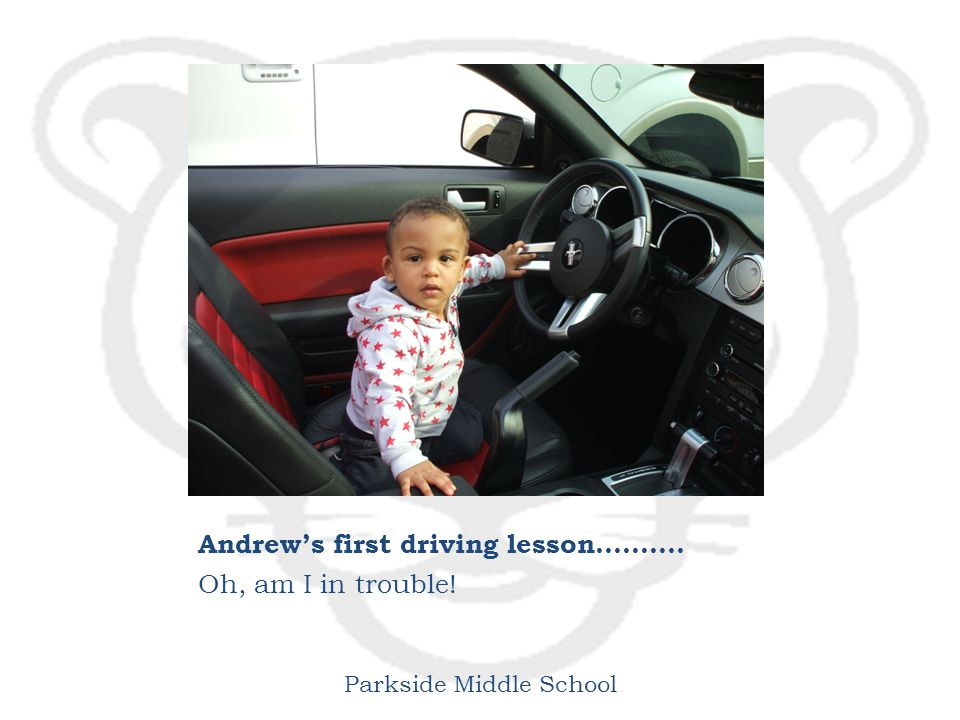 Parkside Middle School Andrew's first driving lesson………. Oh, am I in trouble!