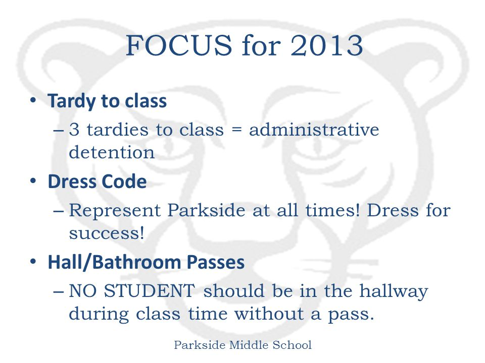 Parkside Middle School FOCUS for 2013 Tardy to class – 3 tardies to class = administrative detention Dress Code – Represent Parkside at all times.