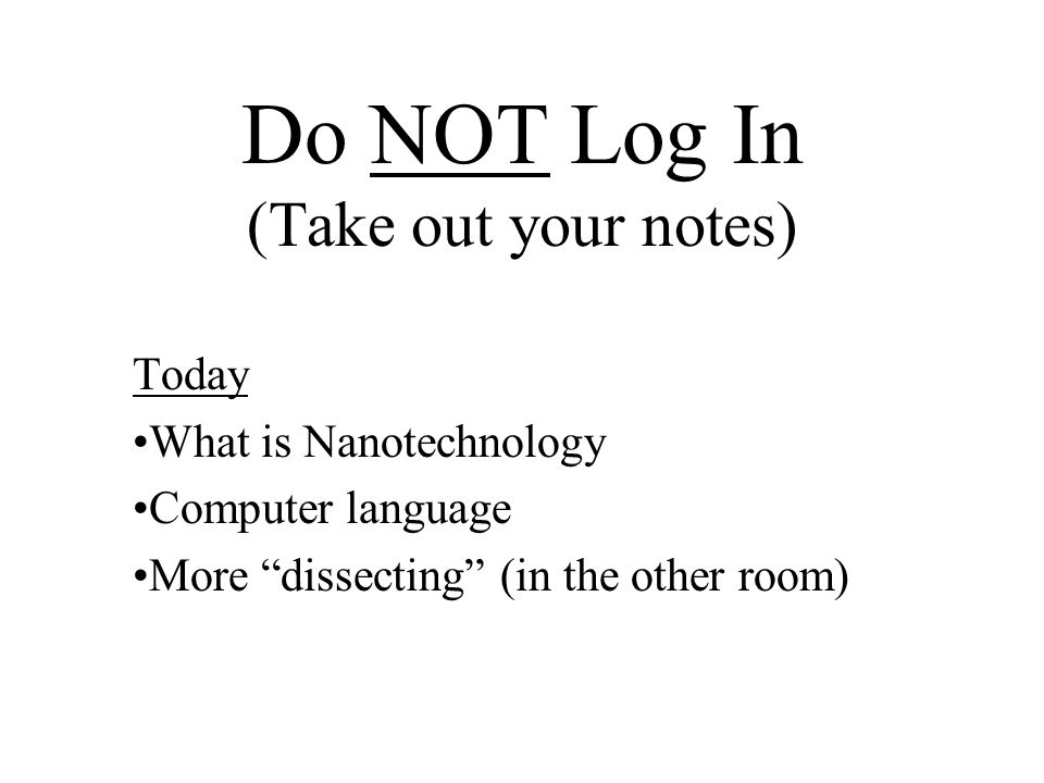 Do NOT Log In (Take out your notes) Today What is Nanotechnology Computer language More dissecting (in the other room)