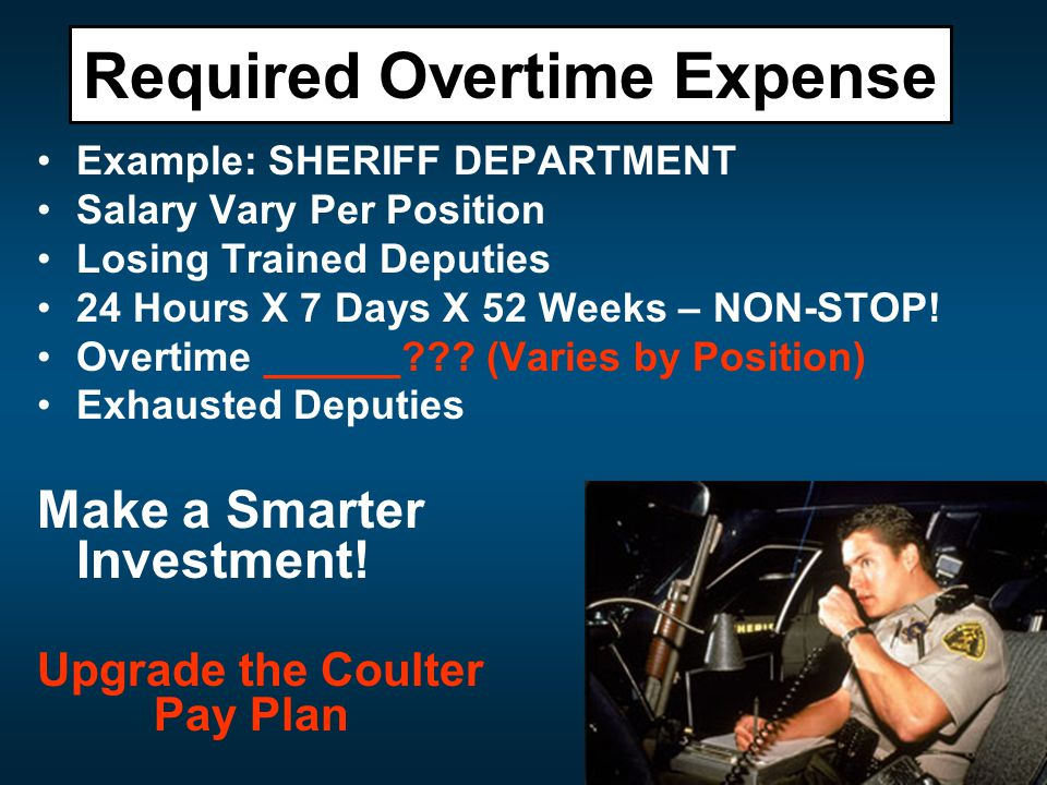 Required Overtime Expense Example: SHERIFF DEPARTMENT Salary Vary Per Position Losing Trained Deputies 24 Hours X 7 Days X 52 Weeks – NON-STOP.