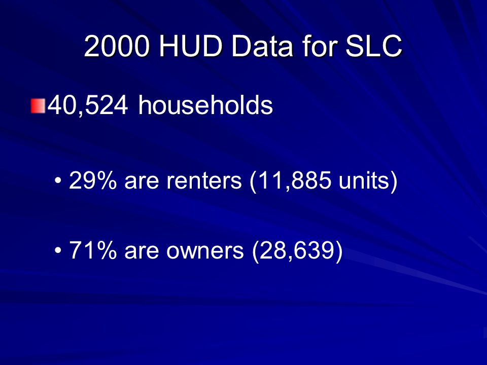 2000 HUD Data for SLC 40,524 households 29% are renters (11,885 units) 71% are owners (28,639)
