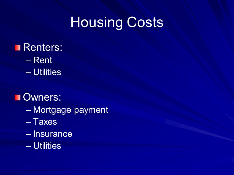 Housing Costs Renters: – –Rent – –Utilities Owners: – –Mortgage payment – –Taxes – –Insurance – –Utilities