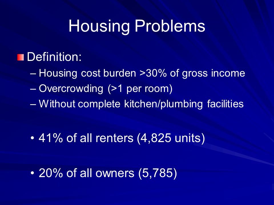 Housing Problems Definition: – –Housing cost burden >30% of gross income – –Overcrowding (>1 per room) – –Without complete kitchen/plumbing facilities 41% of all renters (4,825 units) 20% of all owners (5,785)