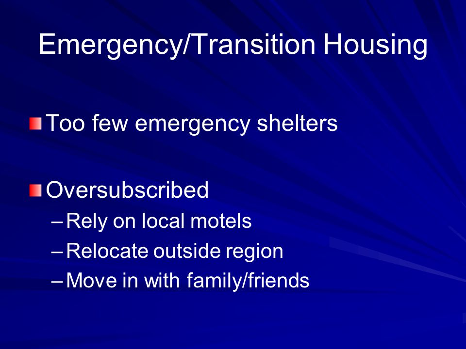 Emergency/Transition Housing Too few emergency shelters Oversubscribed – –Rely on local motels – –Relocate outside region – –Move in with family/friends