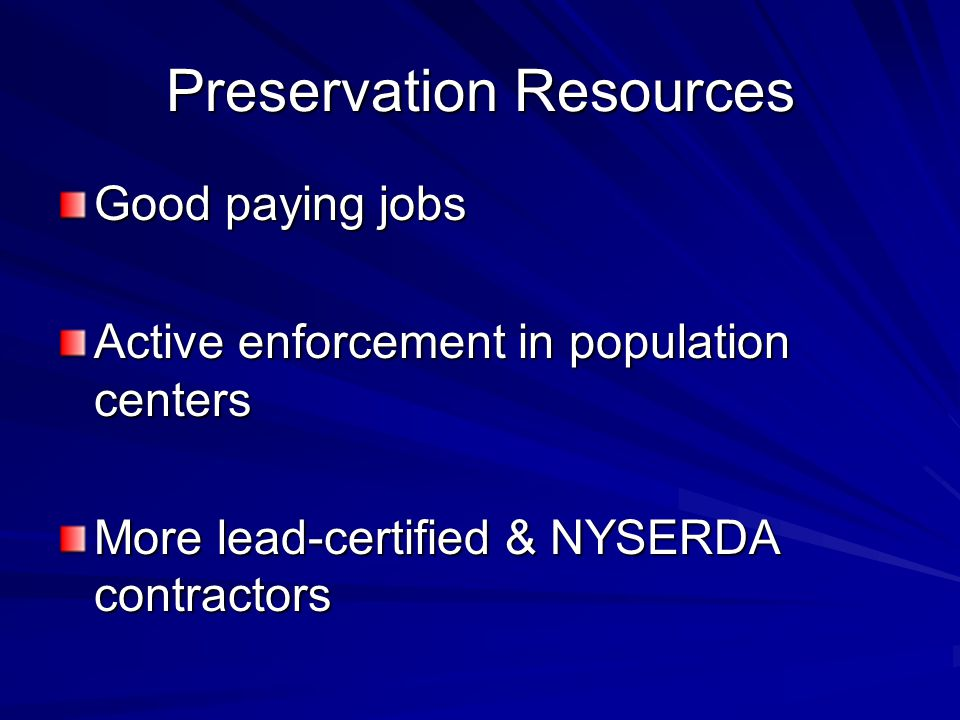 Preservation Resources Good paying jobs Active enforcement in population centers More lead-certified & NYSERDA contractors