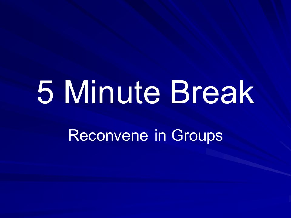 5 Minute Break Reconvene in Groups