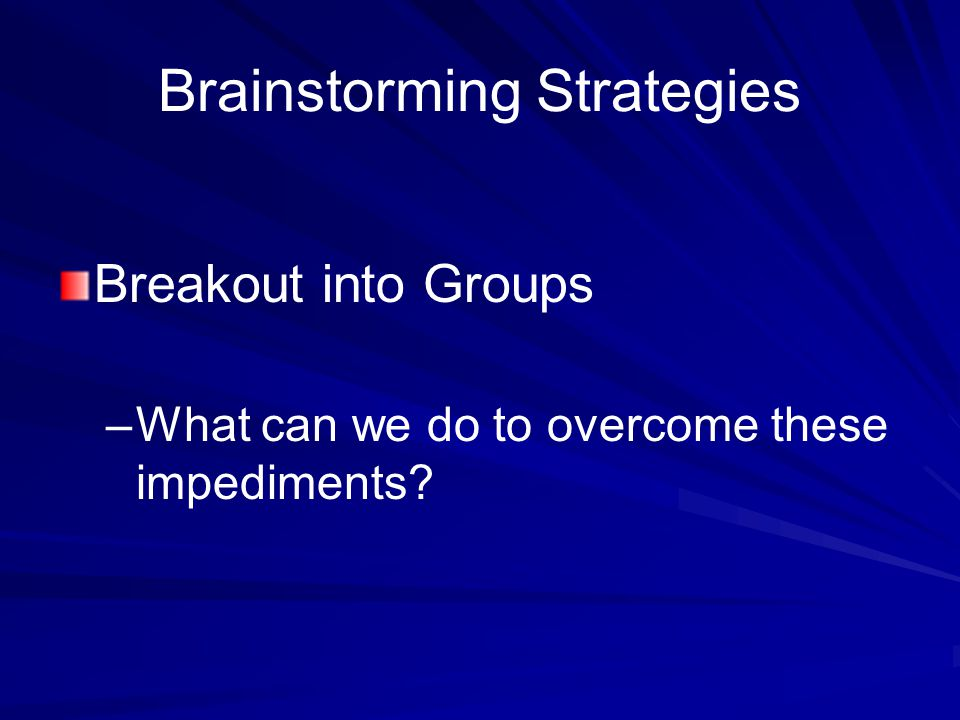 Brainstorming Strategies Breakout into Groups – –What can we do to overcome these impediments