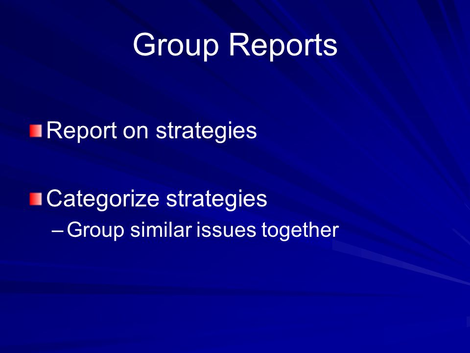 Group Reports Report on strategies Categorize strategies – –Group similar issues together