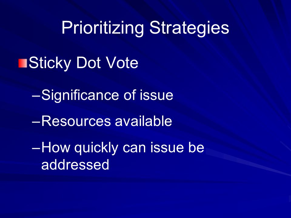 Prioritizing Strategies Sticky Dot Vote – –Significance of issue – –Resources available – –How quickly can issue be addressed