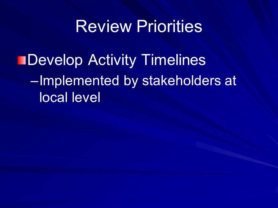 Review Priorities Develop Activity Timelines – –Implemented by stakeholders at local level