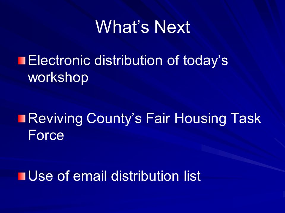 What's Next Electronic distribution of today's workshop Reviving County's Fair Housing Task Force Use of email distribution list