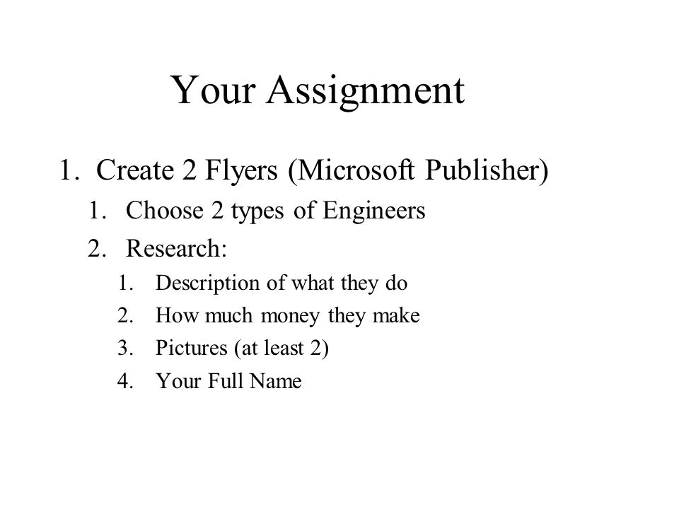 Your Assignment 1.Create 2 Flyers (Microsoft Publisher) 1.Choose 2 types of Engineers 2.Research: 1.Description of what they do 2.How much money they make 3.Pictures (at least 2) 4.Your Full Name