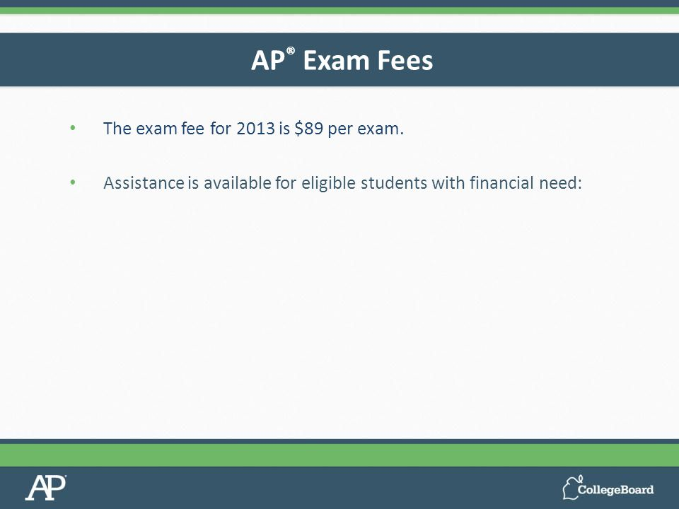 The exam fee for 2013 is $89 per exam.