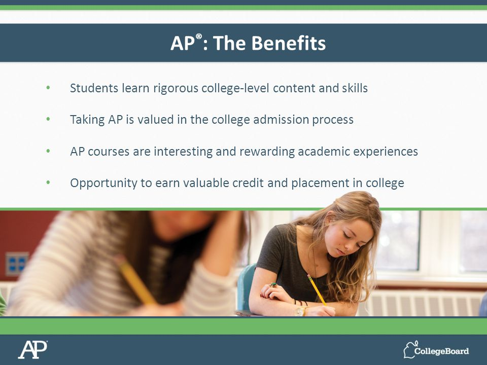 Students learn rigorous college-level content and skills Taking AP is valued in the college admission process AP courses are interesting and rewarding academic experiences Opportunity to earn valuable credit and placement in college AP ® : The Benefits