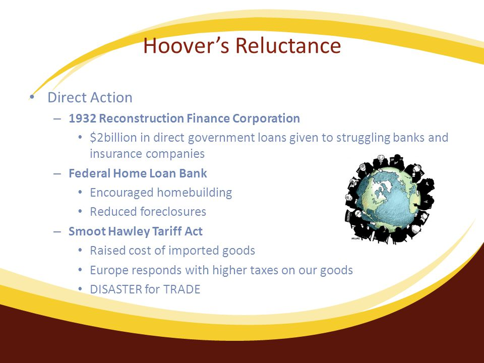 Hoover's Reluctance Direct Action – 1932 Reconstruction Finance Corporation $2billion in direct government loans given to struggling banks and insurance companies – Federal Home Loan Bank Encouraged homebuilding Reduced foreclosures – Smoot Hawley Tariff Act Raised cost of imported goods Europe responds with higher taxes on our goods DISASTER for TRADE