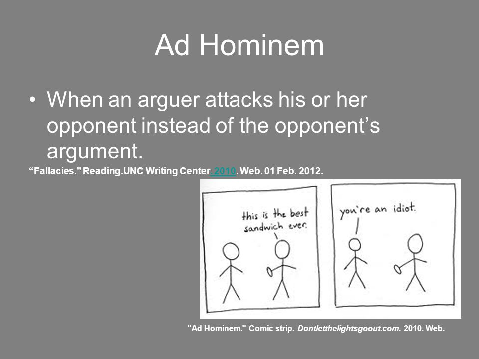 Ad Hominem When an arguer attacks his or her opponent instead of the opponent's argument.