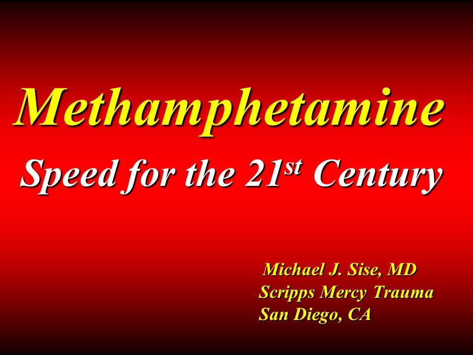 Methamphetamine Michael J. Sise, MD Scripps Mercy Trauma San Diego, CA Speed for the 21 st Century