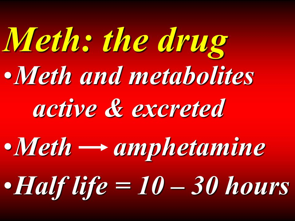 Meth: the drug Meth and metabolites active & excretedMeth and metabolites active & excreted Meth amphetamineMeth amphetamine Half life = 10 – 30 hoursHalf life = 10 – 30 hours