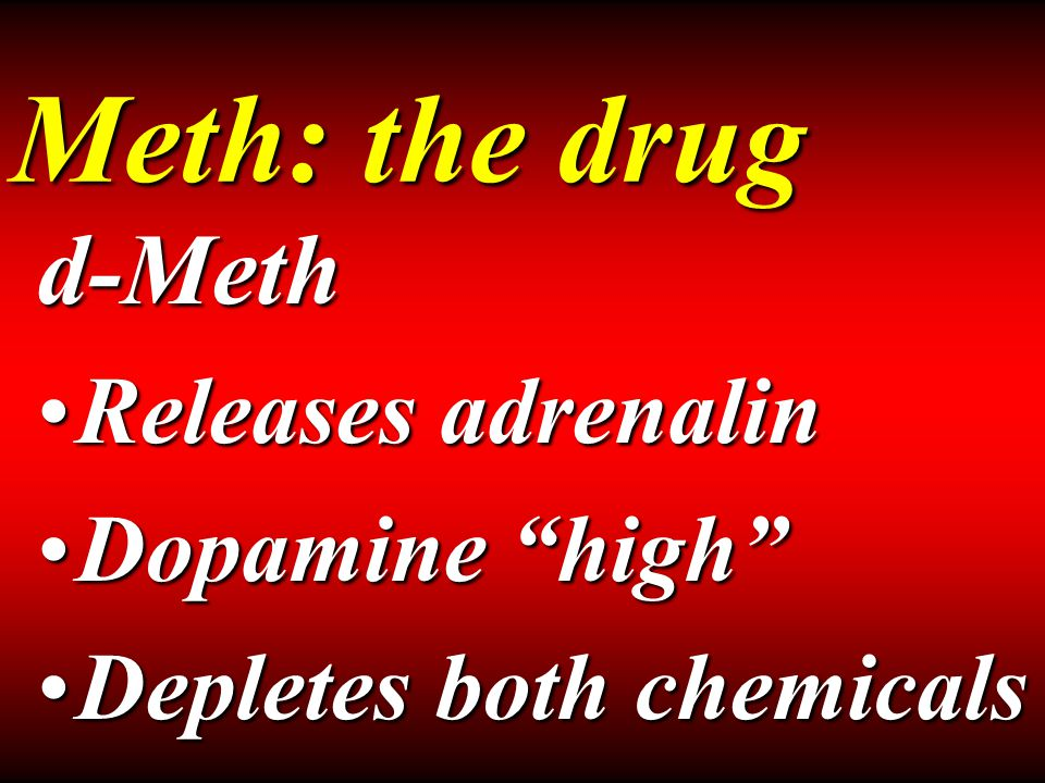 Meth: the drug d-Meth Releases adrenalinReleases adrenalin Dopamine high Dopamine high Depletes both chemicalsDepletes both chemicals