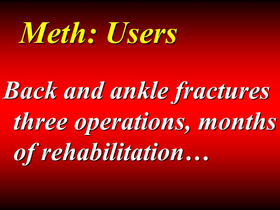 Back and ankle fractures three operations, months of rehabilitation… Meth: Users