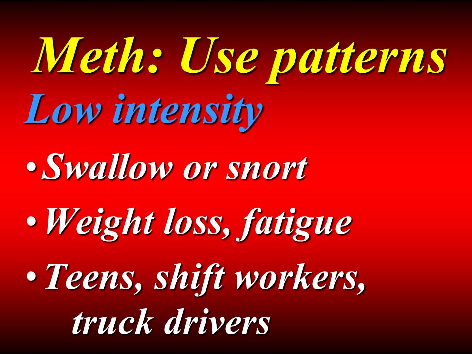 Low intensity Swallow or snortSwallow or snort Weight loss, fatigueWeight loss, fatigue Teens, shift workers, truck driversTeens, shift workers, truck drivers Meth: Use patterns